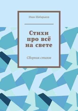 Иван Шабарьков, Стихи про всё насвете. Сборник стихов