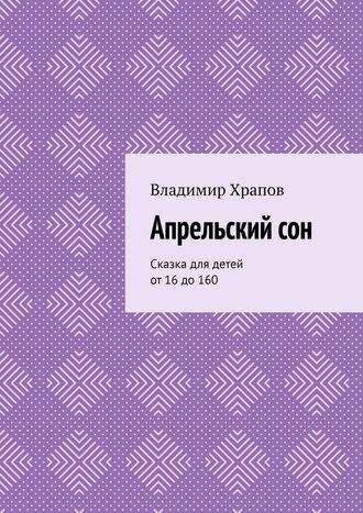 Владимир Храпов, Апрельскийсон. Сказка для детей от 16 до 160