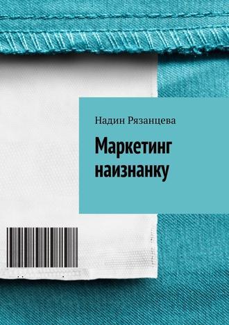 Надин Рязанцева, Маркетинг наизнанку. Простым языком о маркетинге