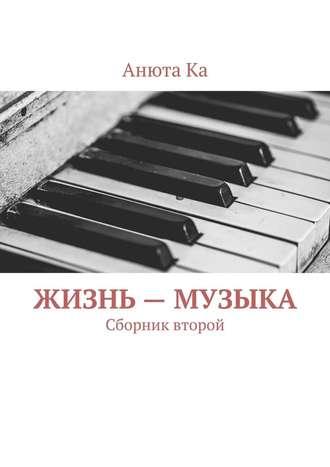 Анюта Ка, Жизнь– музыка. Сборник второй