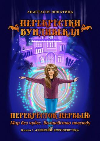 Анастасия Лопатина, Перекрёстки Вундивекля. Перекрёсток первый: Мир без чудес. Волшебство повсюду. Книга1«Северноекоролевство»