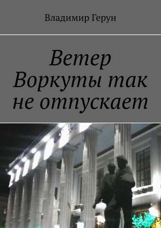 Владимир Герун, Ветер Воркутытак неотпускает