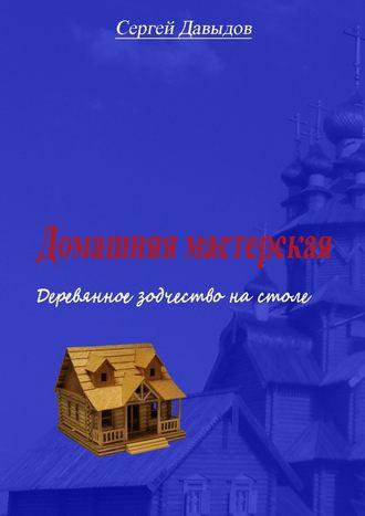 Сергей Давыдов, Домашняя мастерская. Деревянное зодчество настоле