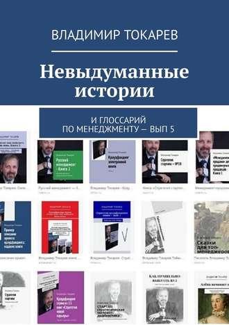 Владимир Токарев, Невыдуманные истории. И глоссарий по менеджменту– вып.5