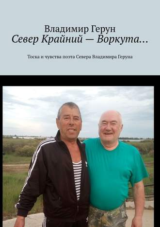 Владимир Герун, Север Крайний– Воркута… Тоска ичувства поэта Севера Владимира Геруна