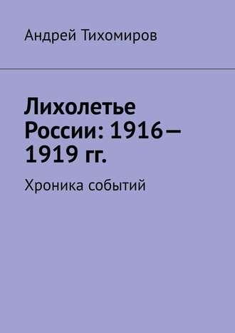 Андрей Тихомиров, Лихолетье России: 1916—1919гг. Хроника событий