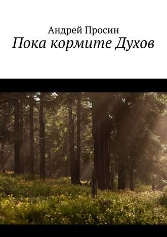 Андрей Просин, Пока кормите Духов