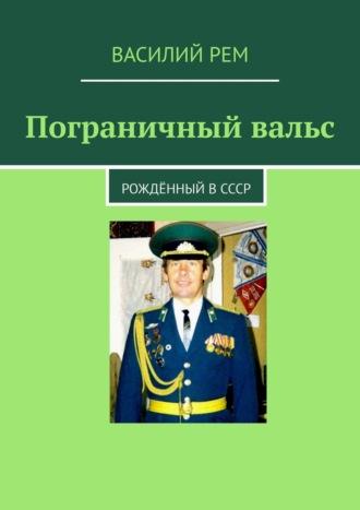 Василий Рем, Пограничный вальс. Рождённый вСССР