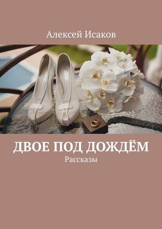 Алексей Исаков, Двое под дождём. Рассказы
