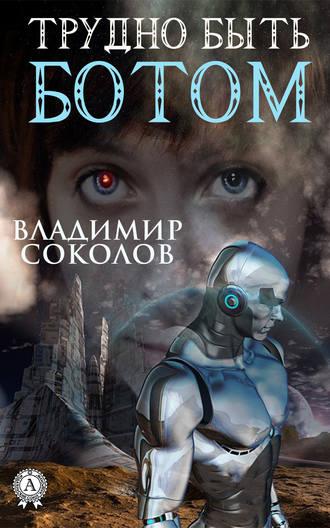 Владимир Соколов, Трудно быть ботом