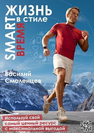 Василий Смоленцев, ЖИЗНЬ встиле SMART: ВРЕМЯ. Используй свой самый ценный ресурс смаксимальной выгодой