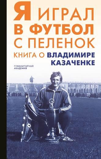 Сборник, Алексей Павлюченко, Я играл в футбол с пеленок. Книга о Владимире Казаченке