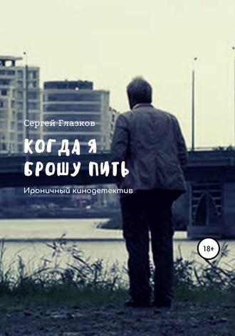 Сергей Глазков, Когда я брошу пить