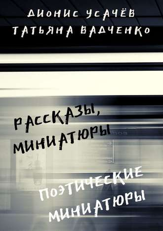 Татьяна Вадченко, Дионис Усачёв, Рассказы, миниатюры. Поэтические миниатюры