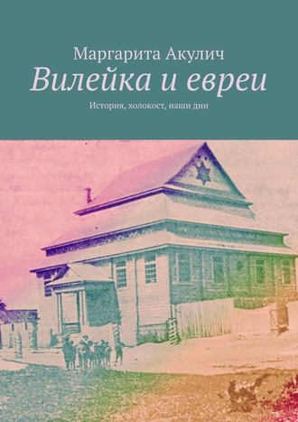 Маргарита Акулич, Вилейка иевреи. История, холокост, нашидни