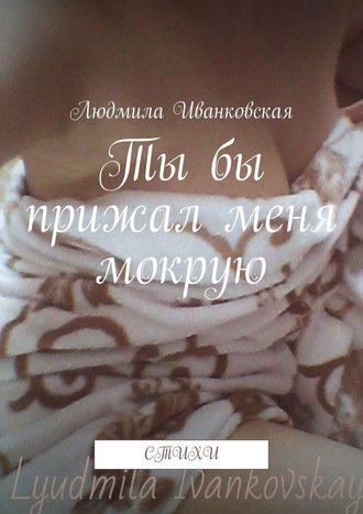 Людмила Иванковская, Тыбы прижал меня мокрую. Стихи