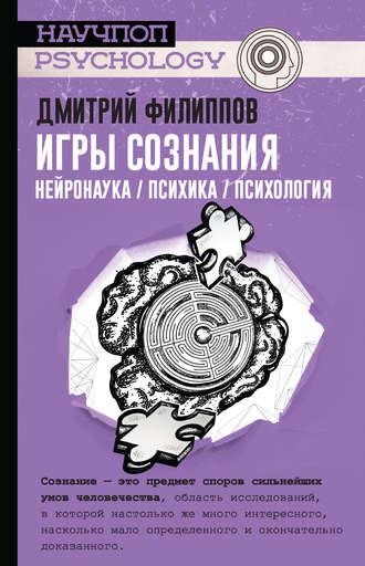Дмитрий Филиппов, Игры сознания. Нейронаука / психика / психология