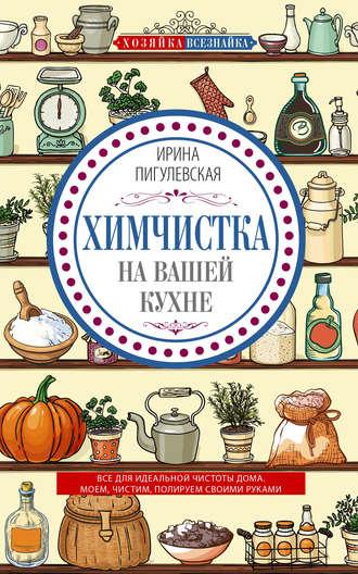 Ирина Пигулевская, Химчистка на вашей кухне. Все для идеальной чистоты дома. Моем, чистим, полируем своими руками
