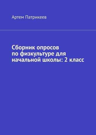 Артем Патрикеев, Сборник опросов пофизкультуре для начальной школы: 2класс