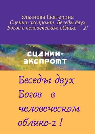 Екатерина Ульянова, Сценки-экспромт. Беседы двух Богов вчеловеческом облике–2!
