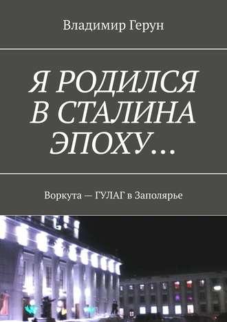 Владимир Герун, Я родился вСталина эпоху… Воркута– ГУЛАГ вЗаполярье
