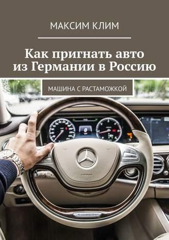 Максим Клим, Как пригнать авто изГермании вРоссию. Машина с растаможкой
