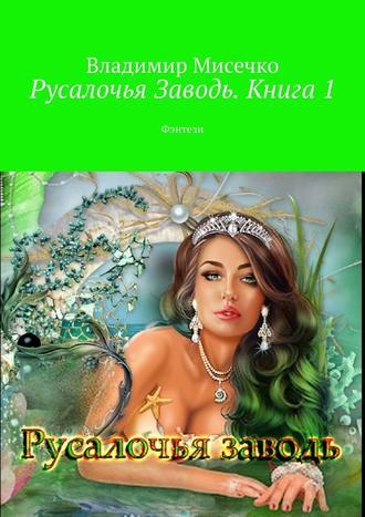 Владимир Мисечко, Русалочья Заводь. Книга1. Фэнтези