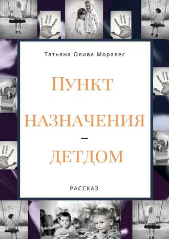 Татьяна Олива Моралес, Пункт назначения– детдом. Рассказ
