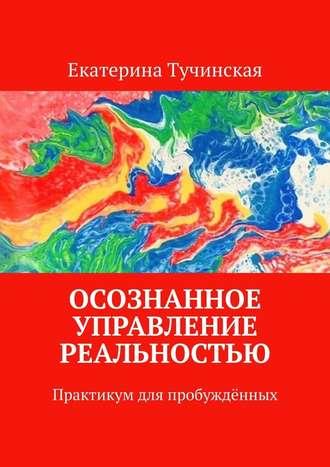 Екатерина Тучинская, Осознанное управление реальностью. Практикум для пробуждённых