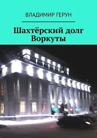 Владимир Герун, Шахтёрский долг Воркуты