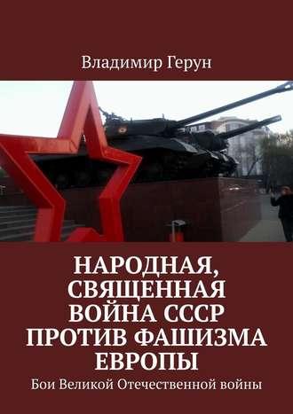 Владимир Герун, Народная, священная война СССР против фашизма Европы. Бои Великой Отечественной войны