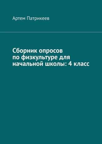 Артем Патрикеев, Сборник опросов пофизкультуре для начальной школы: 4класс