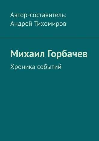 Андрей Тихомиров, Михаил Горбачев. Хроника событий