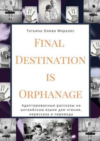 Татьяна Олива Моралес, Final Destination Is Orphanage. Адаптированные рассказы на английском языке для чтения, пересказа и перевода