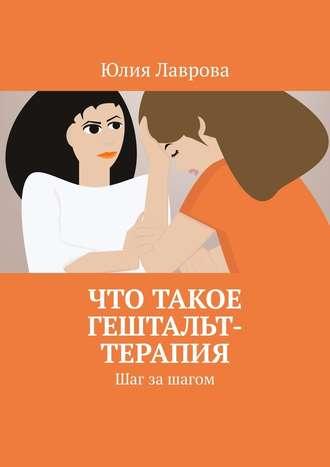 Юлия Лаврова, Что такое гештальт-терапия. Шаг за шагом