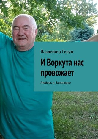 Владимир Герун, ИВоркута нас провожает. Любовь иЗаполярье