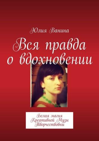 Юлия Ванина, Белая Магия НеобузданнойМузы. Как найти вдохновение желающей любви. Заговоры наисцелениеот Креативной Музы Творчествовны