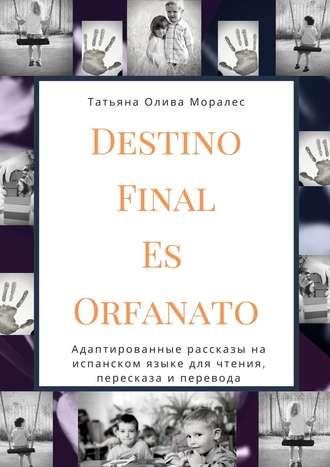 Татьяна Олива Моралес, Destino Final Es Orfanato. Адаптированные рассказы на испанском языке для чтения, пересказа и перевода