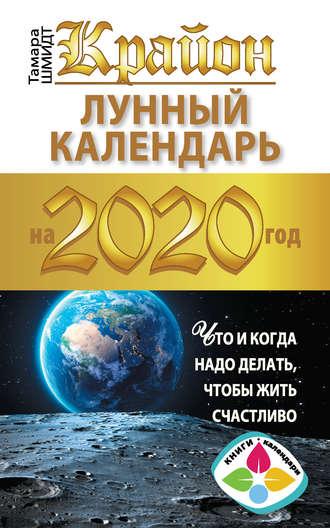 Тамара Шмидт, Крайон. Лунный календарь 2020. Что и когда надо делать, чтобы жить счастливо