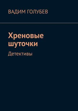 Вадим Голубев, Хреновые шуточки. Детективы