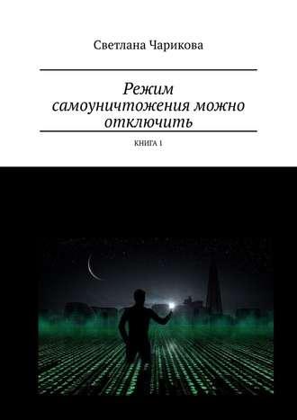 Светлана Чарикова, Режим самоуничтожения можно отключить. Книга1
