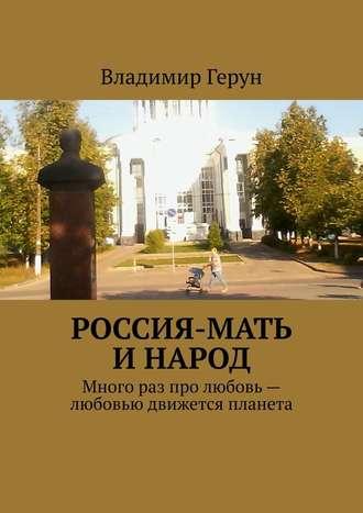 Владимир Герун, Россия-мать инарод. Много раз про любовь– любовью движется планета