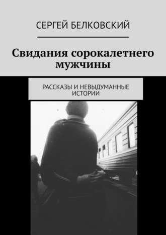 Сергей Белковский, Свидания сорокалетнего мужчины. Рассказы иневыдуманные истории