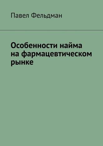 Павел Фельдман, Особенности найма нафармацевтическом рынке