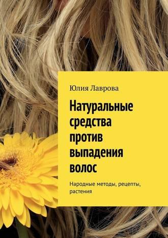 Юлия Лаврова, Натуральные средства против выпадения волос. Народные методы, рецепты, растения