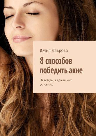 Юлия Лаврова, 8способов победитьакне. Навсегда, в домашних условиях