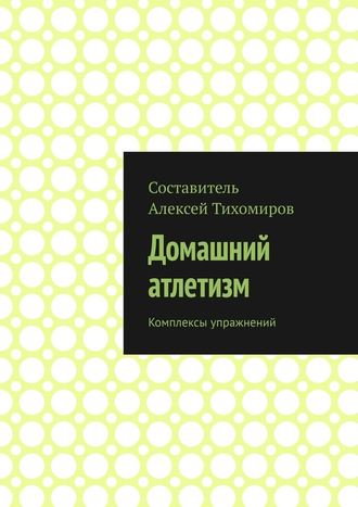 Алексей Тихомиров, Домашний атлетизм. Комплексы упражнений