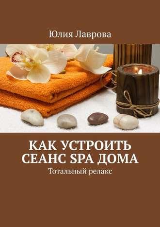 Юлия Лаврова, Как устроить сеанс SPAдома. Тотальный релакс