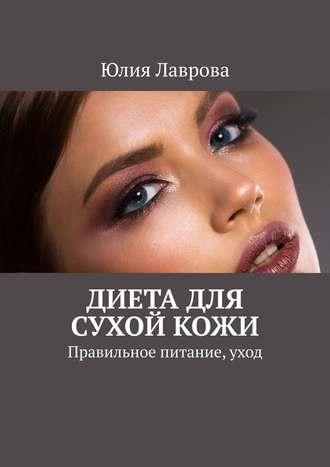 Юлия Лаврова, Диета для сухойкожи. Правильное питание, уход
