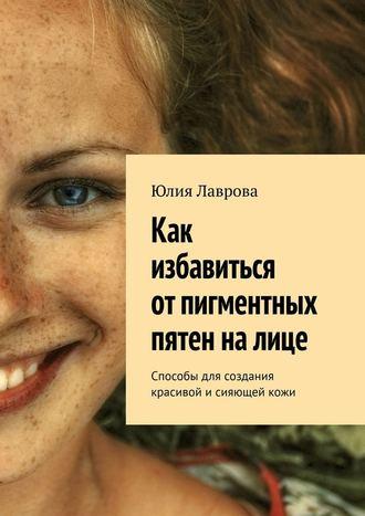 Юлия Лаврова, Как избавиться отпигментных пятен налице. Способы для создания красивой и сияющей кожи